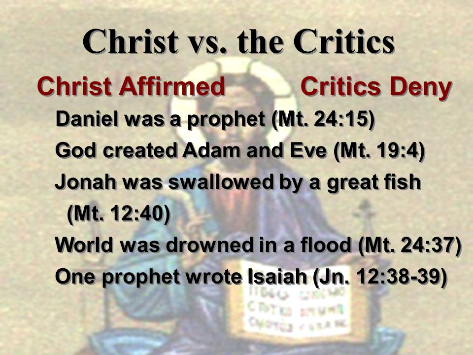 Christ vs. the Critics Christ Affirmed Critics Deny Daniel was a prophet (Mt. 24:15) God created Adam and Eve (Mt. 19:4) Jonah was swallowed by a grea