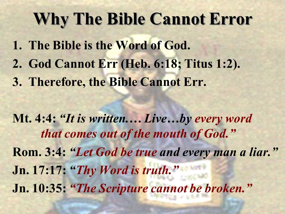 Why The Bible Cannot Error 1. The Bible is the Word of God. 2. God Cannot Err (Heb. 6:18; Titus 1:2). 3. Therefore, the Bible Cannot Err. Mt. 4:4: It