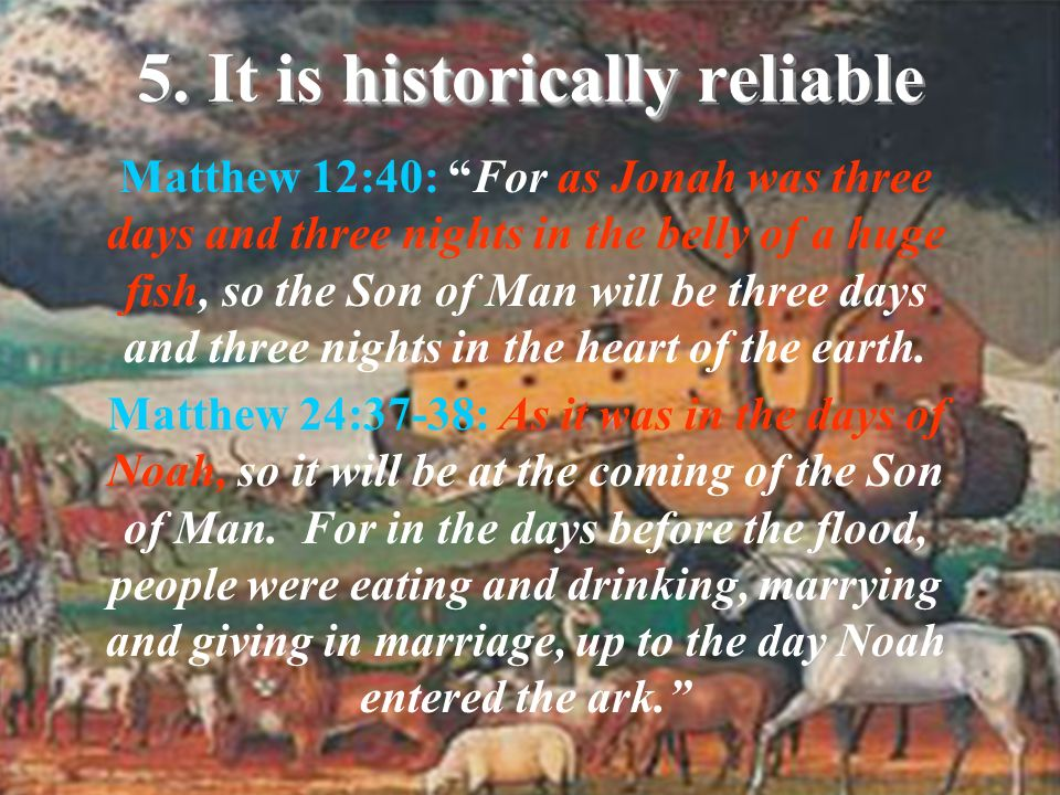 historically 5. It is historically reliable Matthew 12:40: For as Jonah was three days and three nights in the belly of a huge fish, so the Son of Man