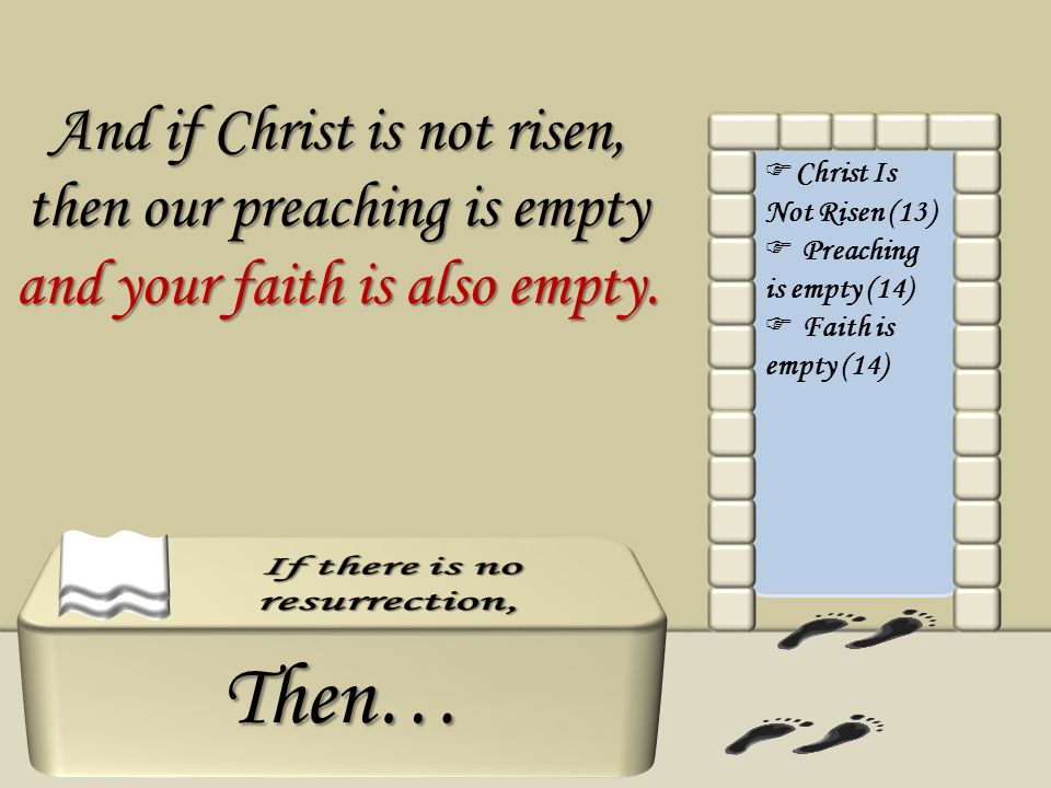 Then… Christ Is Not Risen (13) Preaching is empty (14) Faith is empty (14) And if Christ is not risen, then our preaching is empty and your faith is a