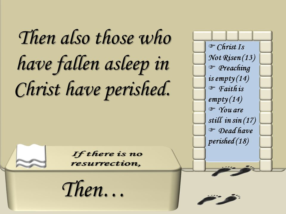 Then… Christ Is Not Risen (13) Preaching is empty (14) Faith is empty (14) You are still in sin (17) Dead have perished (18) Then also those who have