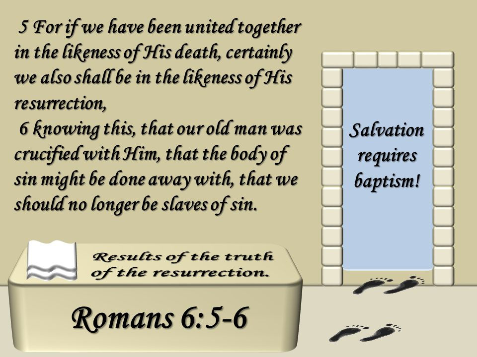 Salvation requires baptism! 5 For if we have been united together in the likeness of His death, certainly we also shall be in the likeness of His resu