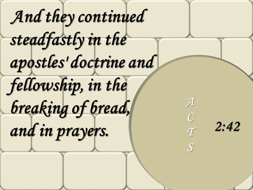 ACTS 2:42 And they continued steadfastly in the apostles' doctrine and fellowship, in the breaking of bread, and in prayers. And they continued steadf