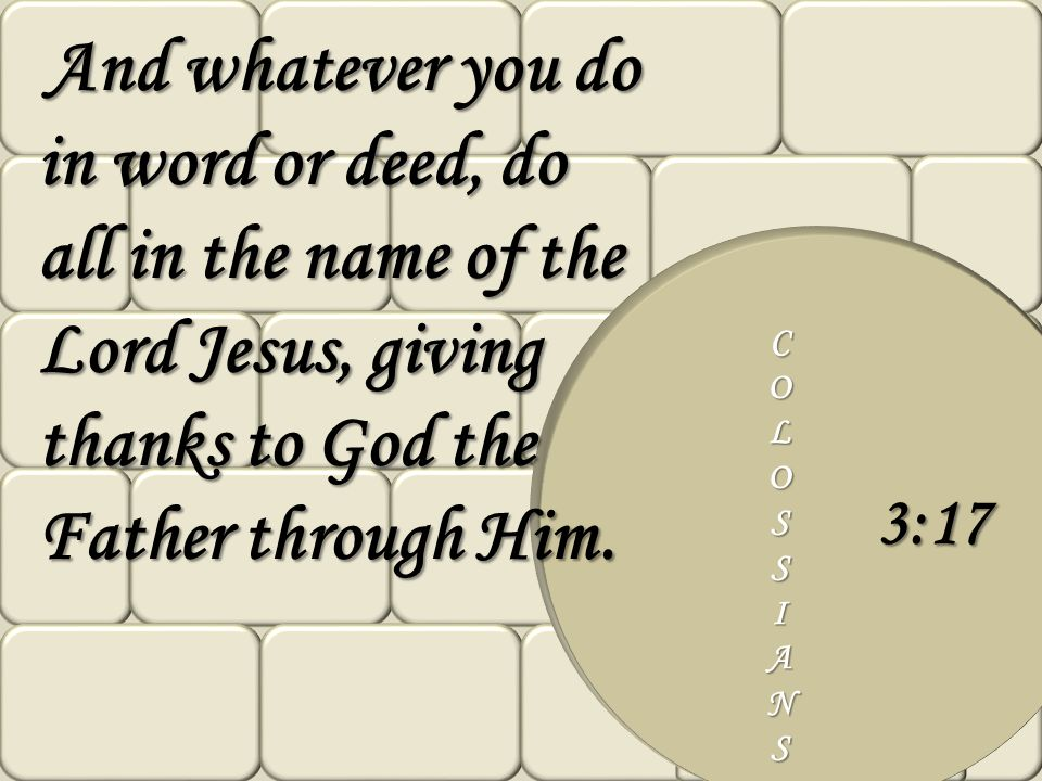 COLOSSIANS 3:17 And whatever you do in word or deed, do all in the name of the Lord Jesus, giving thanks to God the Father through Him. And whatever y
