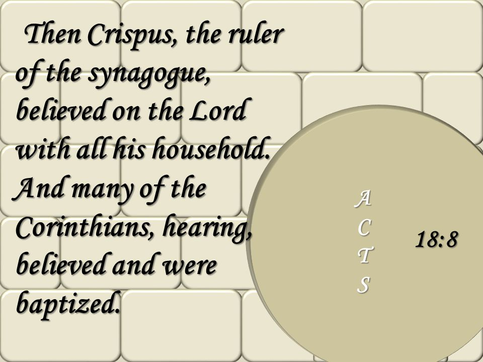 ACTS 18:8 Then Crispus, the ruler of the synagogue, believed on the Lord with all his household. And many of the Corinthians, hearing, believed and we