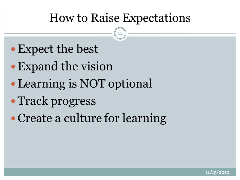 How to Raise Expectations 11/15/ Expect the best Expand the vision Learning is NOT optional Track progress Create a culture for learning