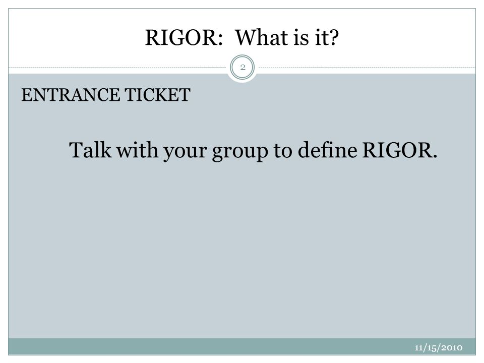 RIGOR: What is it ENTRANCE TICKET Talk with your group to define RIGOR. 2 11/15/2010