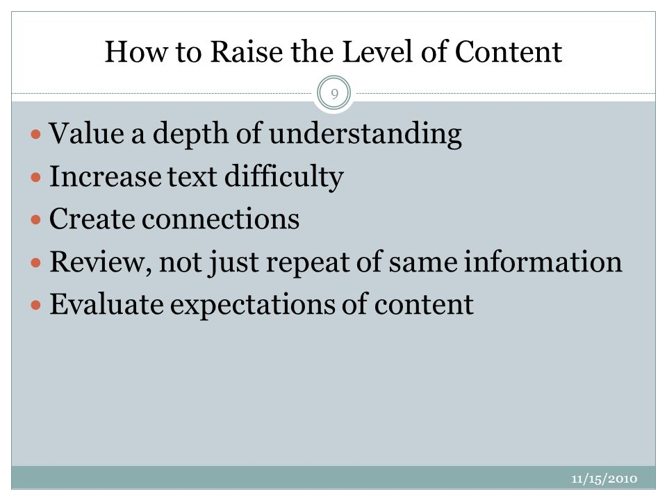 How to Raise the Level of Content 11/15/ Value a depth of understanding Increase text difficulty Create connections Review, not just repeat of same information Evaluate expectations of content