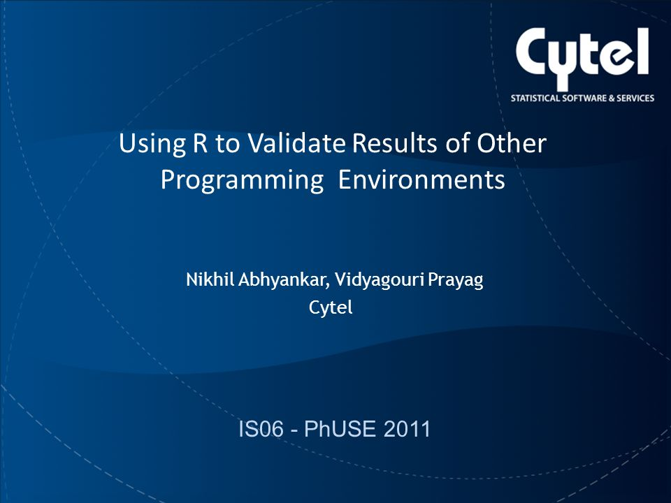 9/22/20111 PhUSE 2011 Cytel Using R to Validate Results of Other Programming Environments Nikhil Abhyankar, Vidyagouri Prayag Cytel IS06 - PhUSE 2011