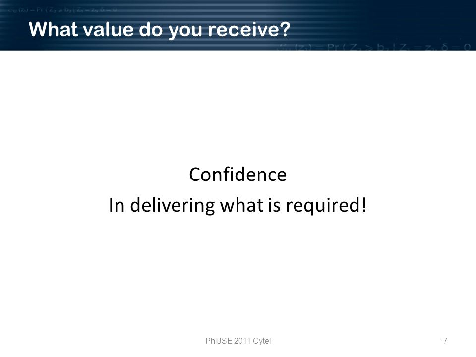 7PhUSE 2011 Cytel What value do you receive? Confidence In delivering what is required!