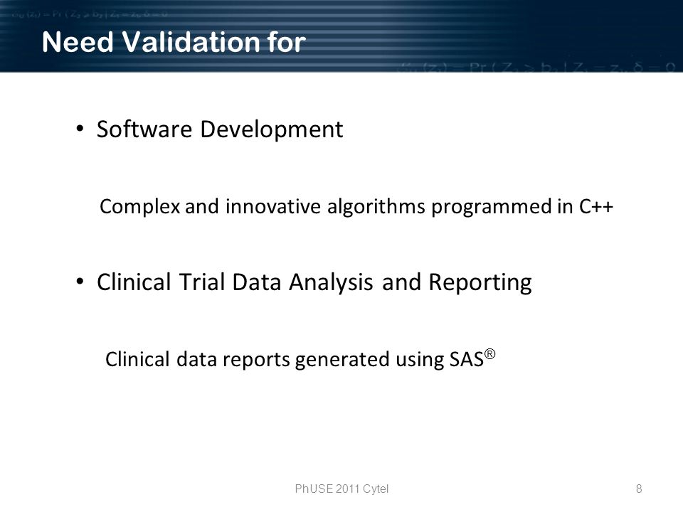 8PhUSE 2011 Cytel Need Validation for Software Development Complex and innovative algorithms programmed in C++ Clinical Trial Data Analysis and Reporting Clinical data reports generated using SAS ®