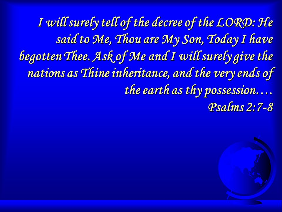I will surely tell of the decree of the LORD: He said to Me, Thou are My Son, Today I have begotten Thee. Ask of Me and I will surely give the nations