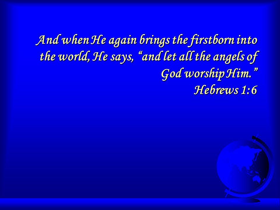 4 He is worthy of worship Angels commanded Jesus accepted it Angels commanded Jesus accepted it