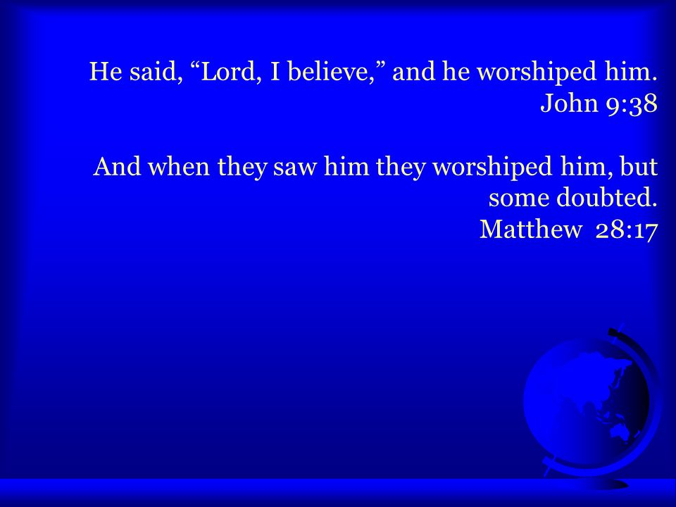 He said, Lord, I believe, and he worshiped him. John 9:38 And when they saw him they worshiped him, but some doubted. Matthew 28:17
