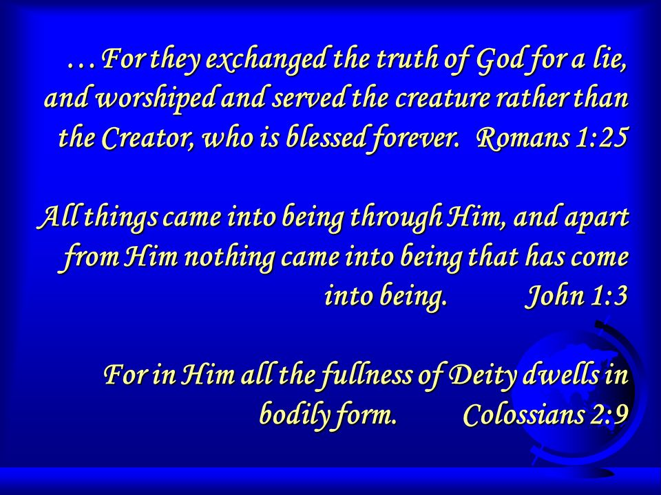 …For they exchanged the truth of God for a lie, and worshiped and served the creature rather than the Creator, who is blessed forever. Romans 1:25 All