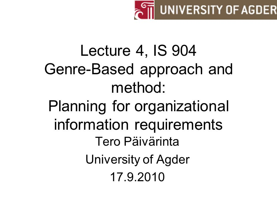 Lecture 4, IS 904 Genre-Based approach and method: Planning for organizational information requirements Tero Päivärinta University of Agder 17.9.2010
