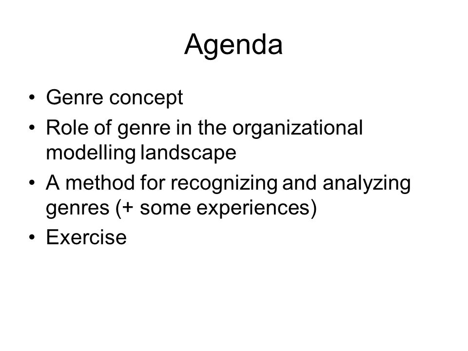 Agenda Genre concept Role of genre in the organizational modelling landscape A method for recognizing and analyzing genres (+ some experiences) Exerci