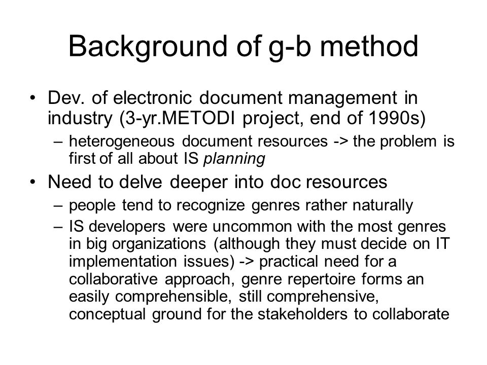 Background of g-b method Dev. of electronic document management in industry (3-yr.METODI project, end of 1990s) –heterogeneous document resources -> t