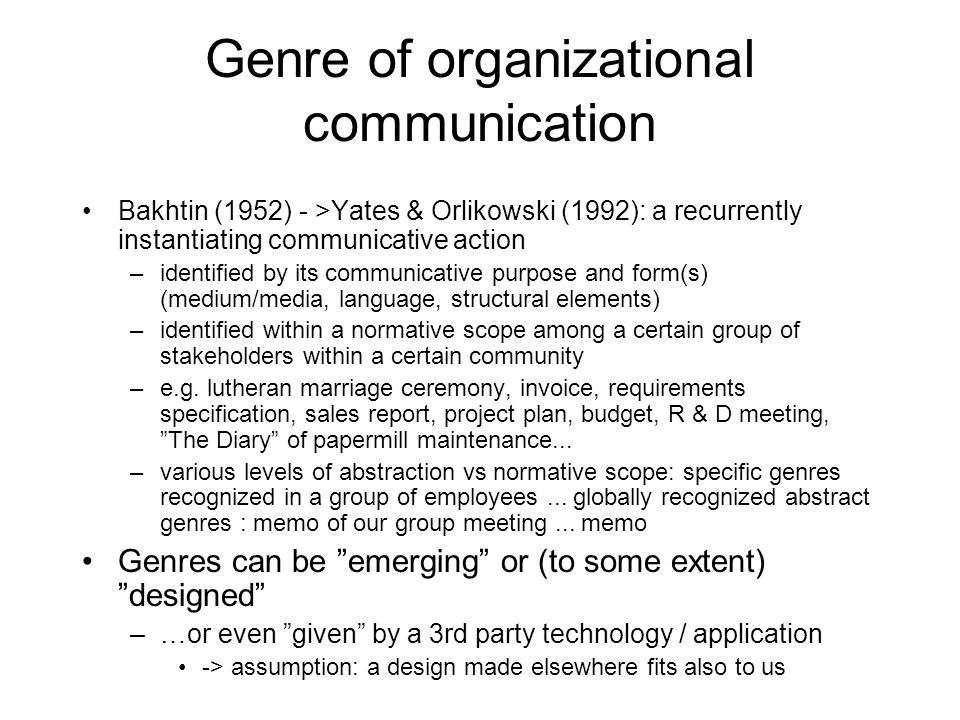Genre of organizational communication Bakhtin (1952) - >Yates & Orlikowski (1992): a recurrently instantiating communicative action –identified by its