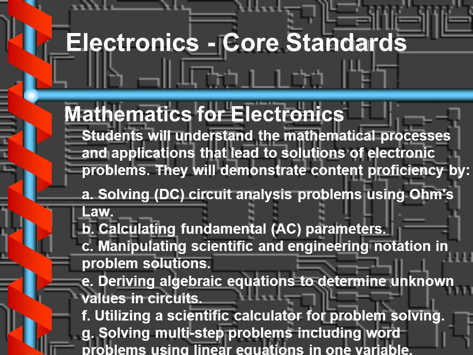 Electronics - Core Standards Mathematics for Electronics Students will understand the mathematical processes and applications that lead to solutions o