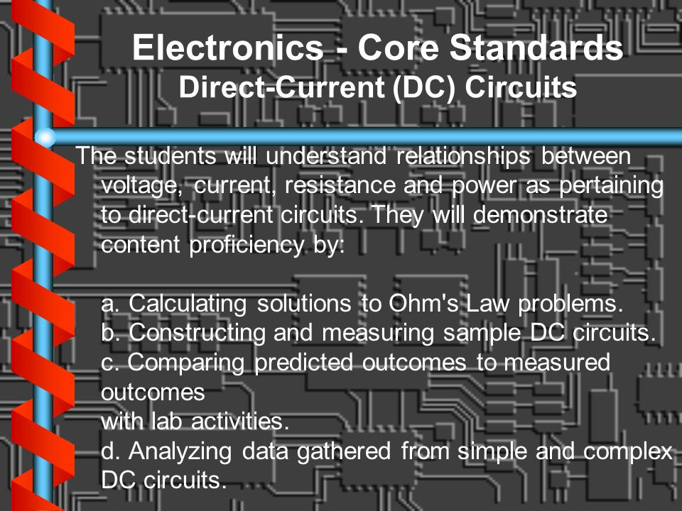 Electronics - Core Standards Direct-Current (DC) Circuits The students will understand relationships between voltage, current, resistance and power as