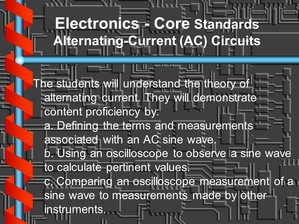 Electronics - Core Standards Alternating-Current (AC) Circuits The students will understand the theory of alternating current. They will demonstrate c