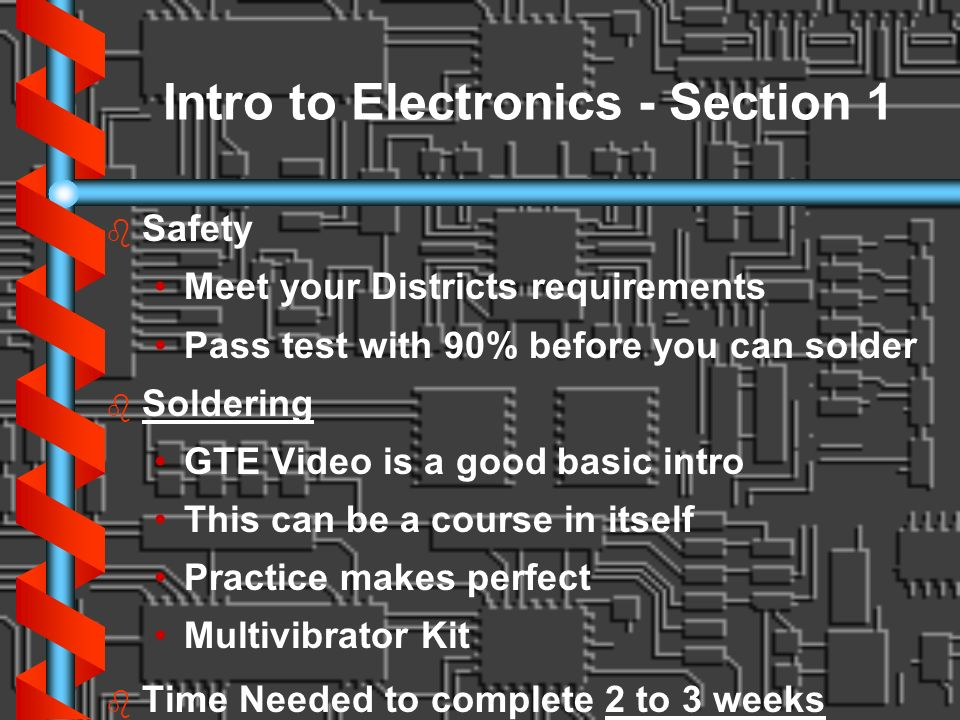Intro to Electronics - Section 1 b b Safety Meet your Districts requirements Pass test with 90% before you can solder b b Soldering GTE Video is a goo