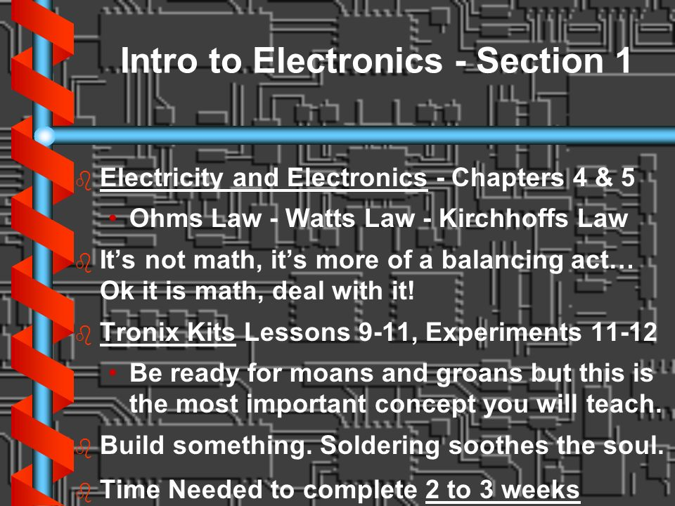 Intro to Electronics - Section 1 b b Electricity and Electronics - Chapters 4 & 5 Ohms Law - Watts Law - Kirchhoffs Law b b Its not math, its more of