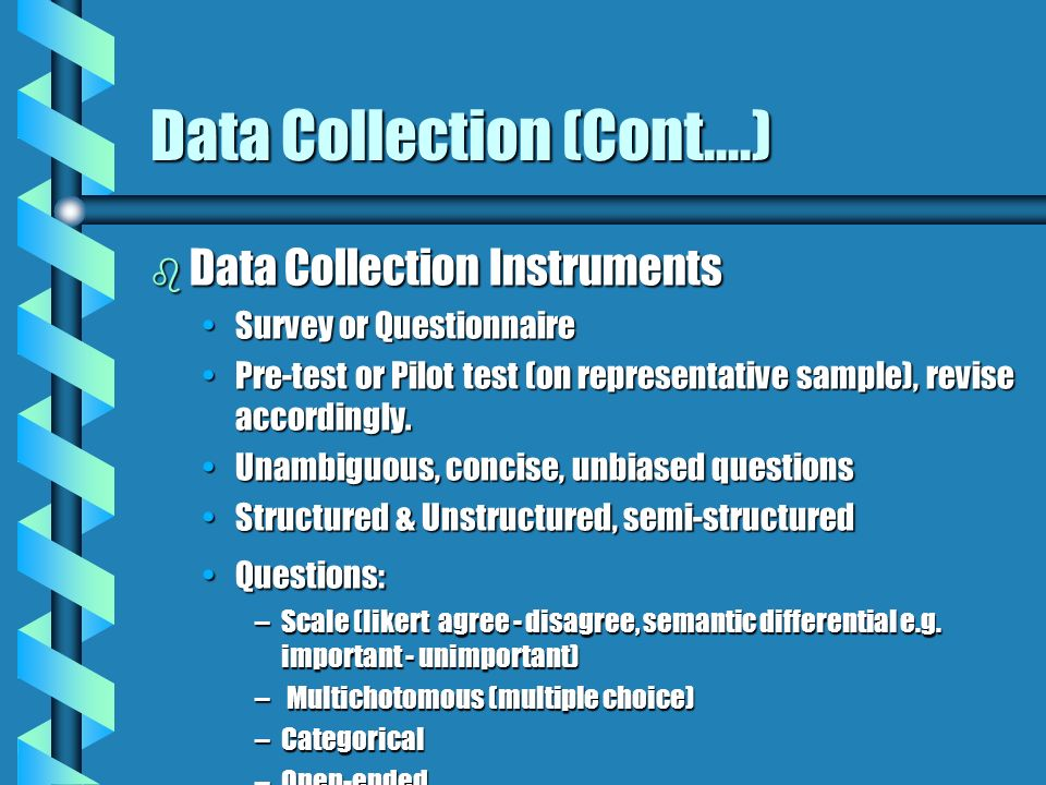 Data Collection (Cont....) b Data Collection Instruments Survey or QuestionnaireSurvey or Questionnaire Pre-test or Pilot test (on representative samp