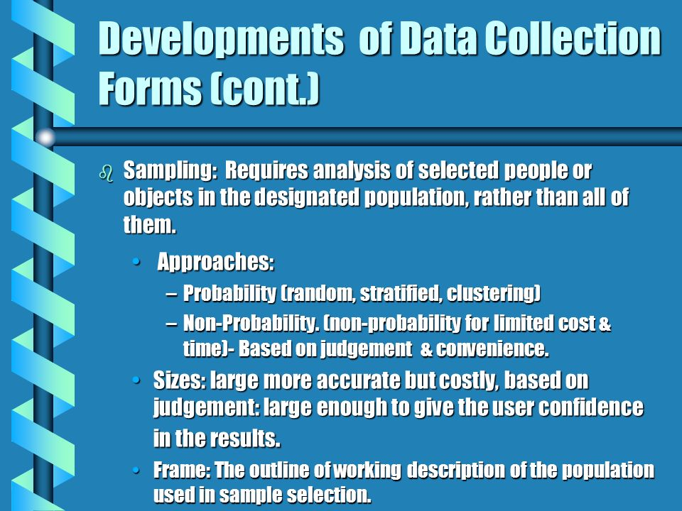 Developments of Data Collection Forms (cont.) b Sampling: Requires analysis of selected people or objects in the designated population, rather than al