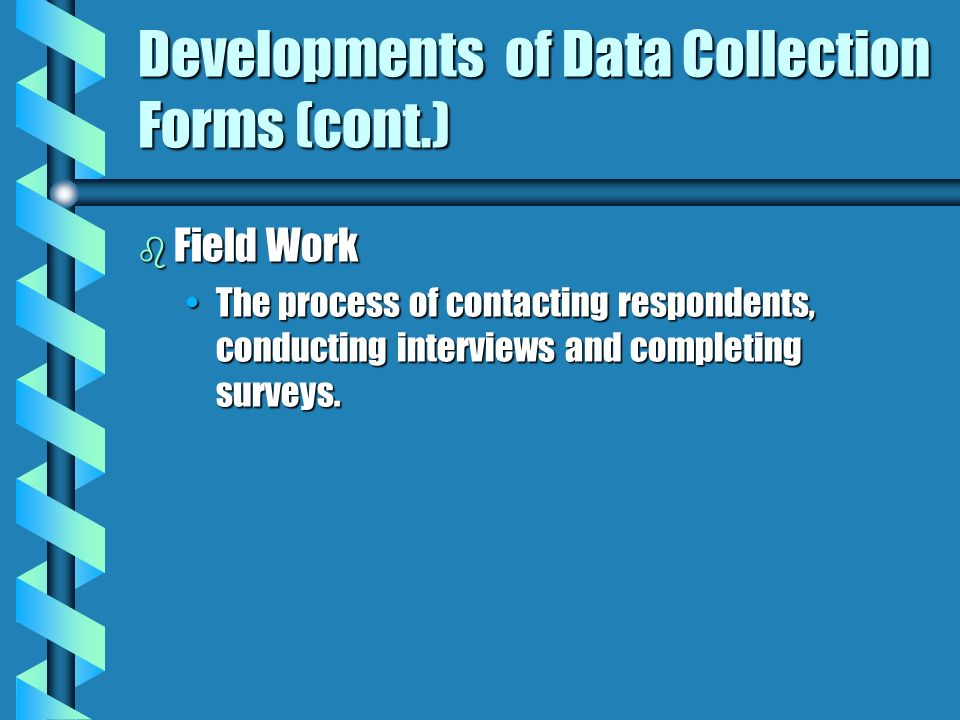 Developments of Data Collection Forms (cont.) b Field Work The process of contacting respondents, conducting interviews and completing surveys.The pro