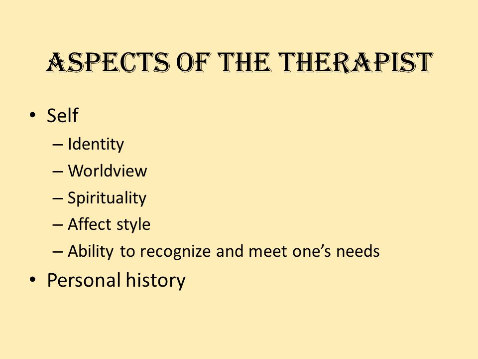 Aspects of the therapist Self – Identity – Worldview – Spirituality – Affect style – Ability to recognize and meet ones needs Personal history