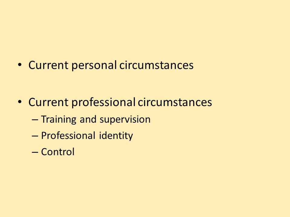 Current personal circumstances Current professional circumstances – Training and supervision – Professional identity – Control