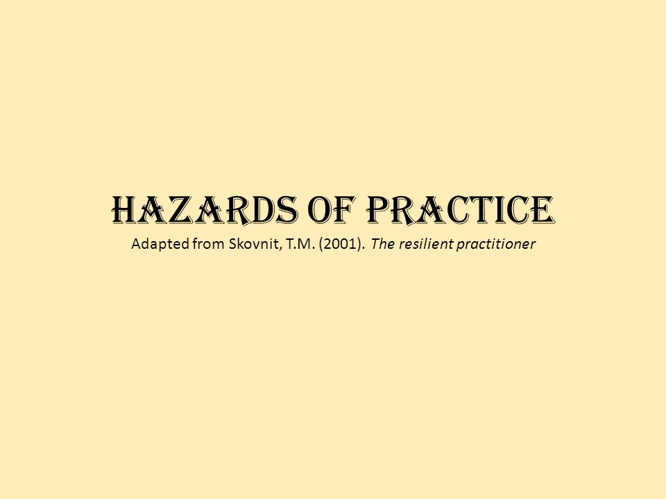 Hazards of practice Adapted from Skovnit, T.M. (2001). The resilient practitioner