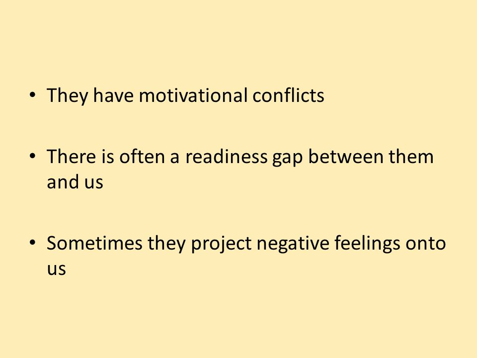 They have motivational conflicts There is often a readiness gap between them and us Sometimes they project negative feelings onto us