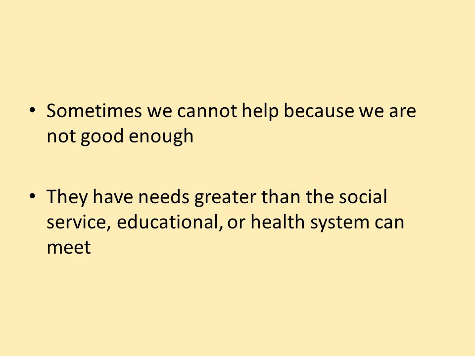 Sometimes we cannot help because we are not good enough They have needs greater than the social service, educational, or health system can meet