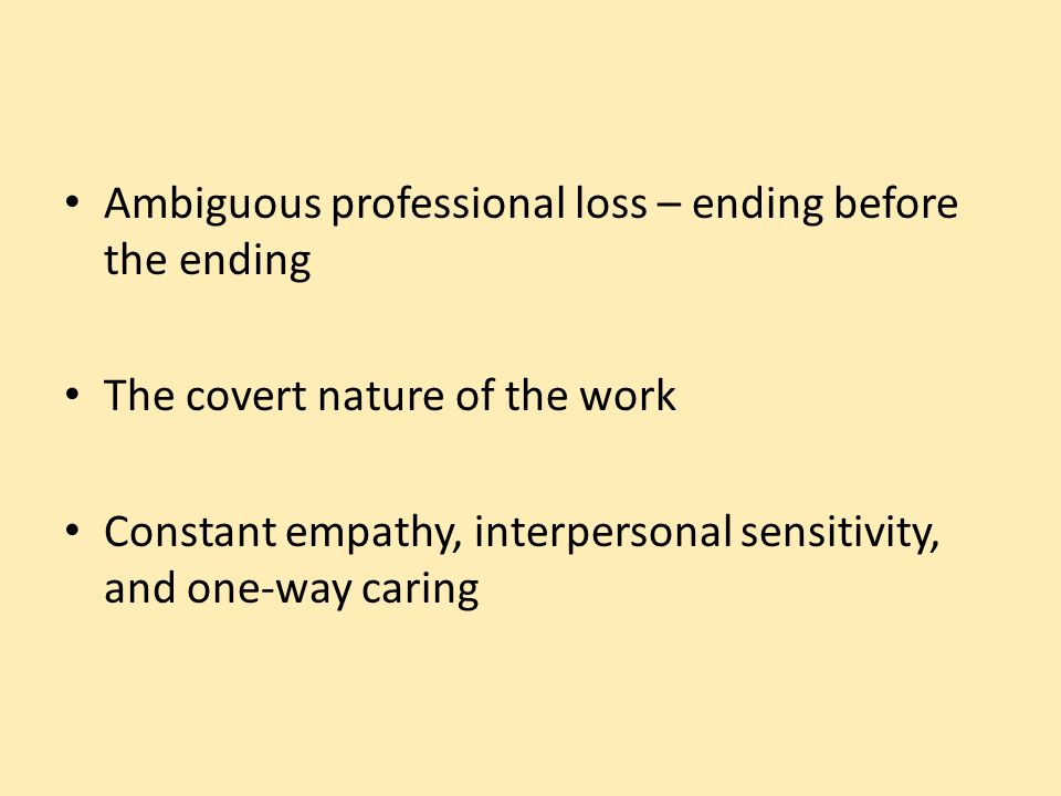 Ambiguous professional loss – ending before the ending The covert nature of the work Constant empathy, interpersonal sensitivity, and one-way caring