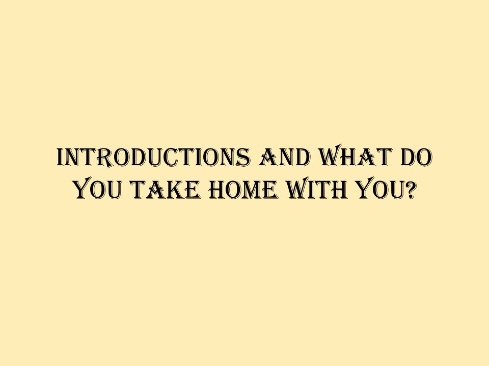 Introductions and what do you take home with you