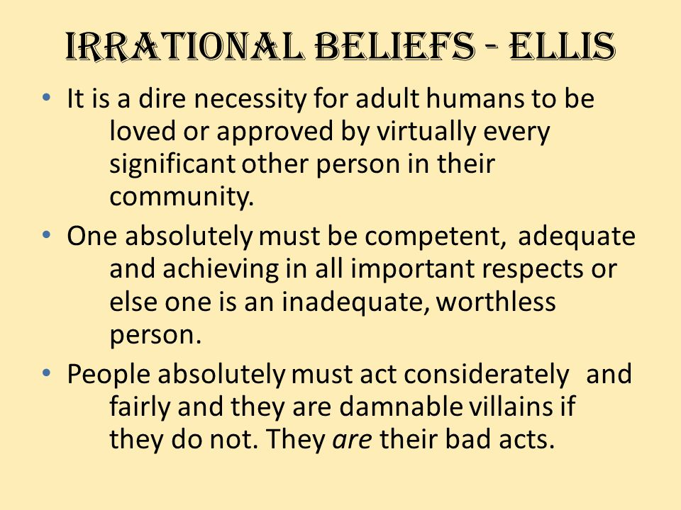 Irrational beliefs - ellis It is a dire necessity for adult humans to be loved or approved by virtually every significant other person in their commun