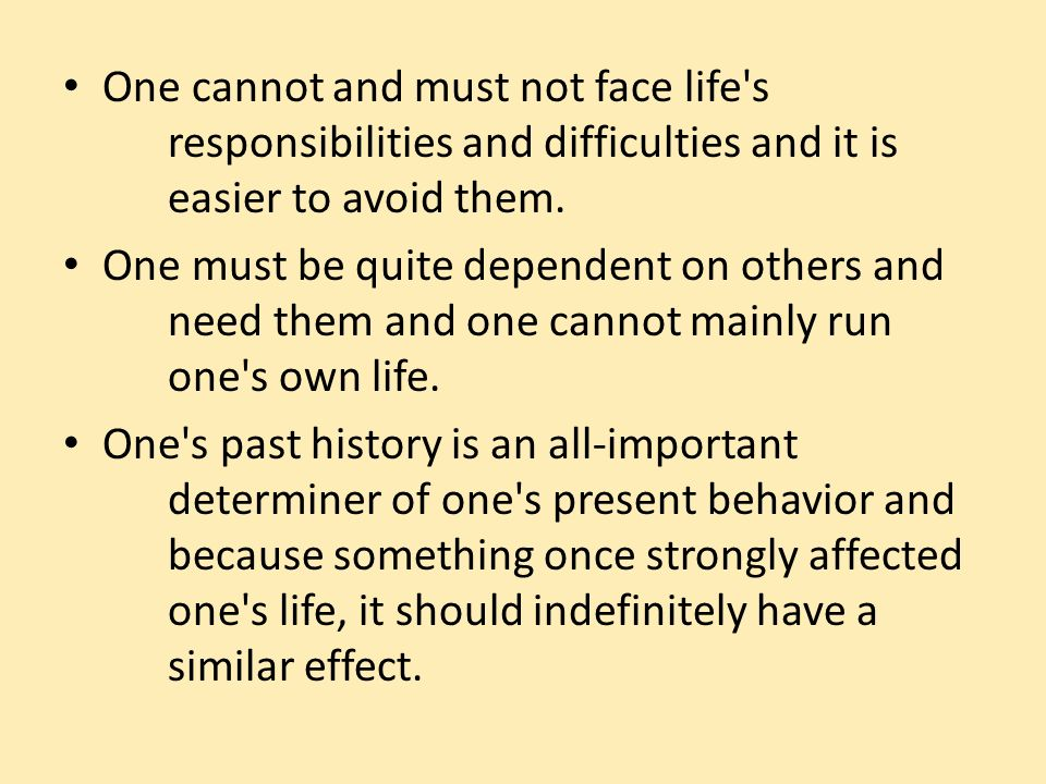 One cannot and must not face life's responsibilities and difficulties and it is easier to avoid them. One must be quite dependent on others and need t