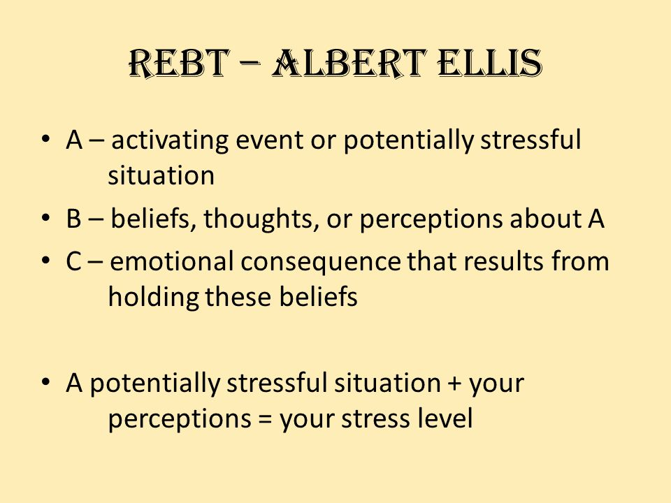 Rebt – albert ellis A – activating event or potentially stressful situation B – beliefs, thoughts, or perceptions about A C – emotional consequence that results from holding these beliefs A potentially stressful situation + your perceptions = your stress level