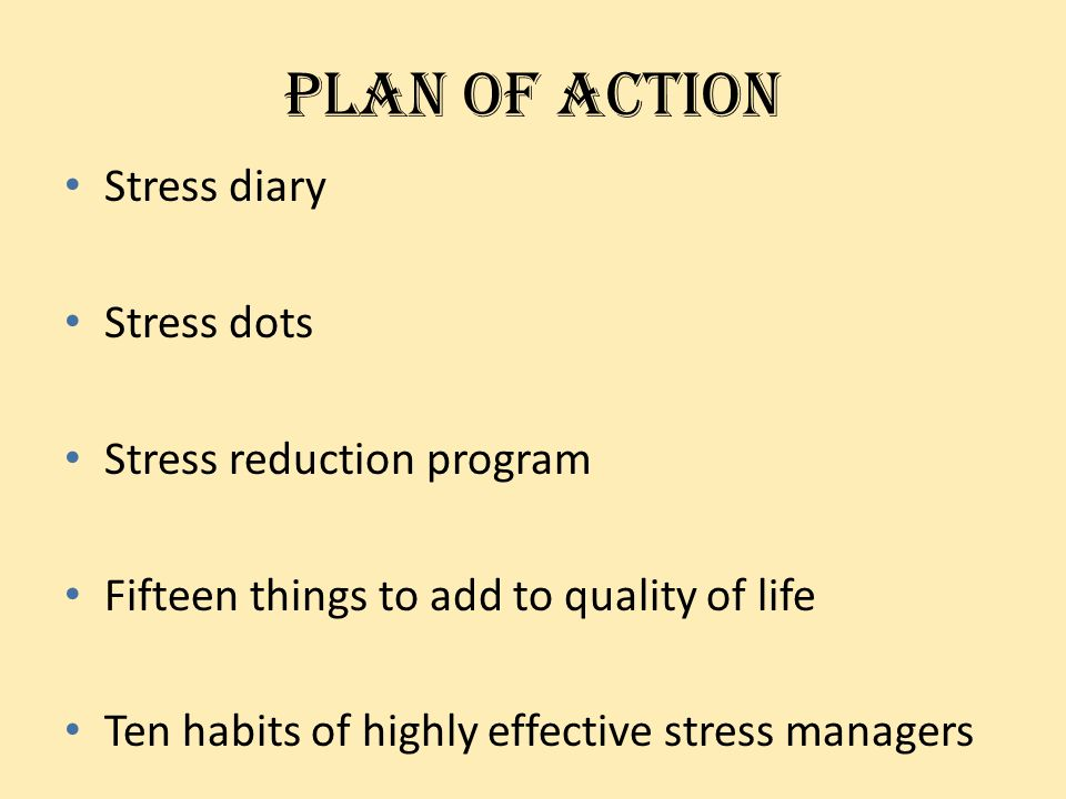 Plan of action Stress diary Stress dots Stress reduction program Fifteen things to add to quality of life Ten habits of highly effective stress manage