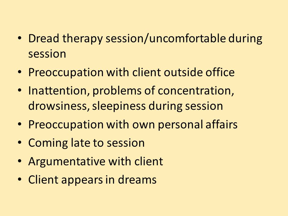 Dread therapy session/uncomfortable during session Preoccupation with client outside office Inattention, problems of concentration, drowsiness, sleepiness during session Preoccupation with own personal affairs Coming late to session Argumentative with client Client appears in dreams