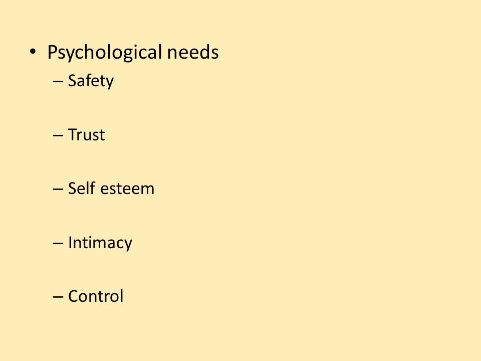 Psychological needs – Safety – Trust – Self esteem – Intimacy – Control