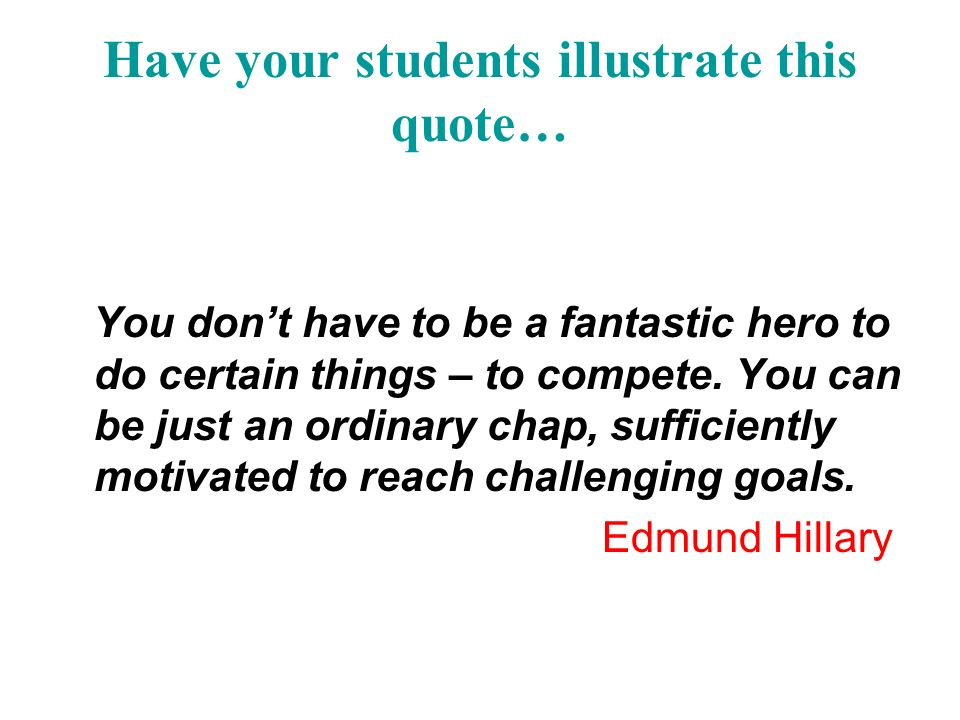 Have your students illustrate this quote… You dont have to be a fantastic hero to do certain things – to compete.