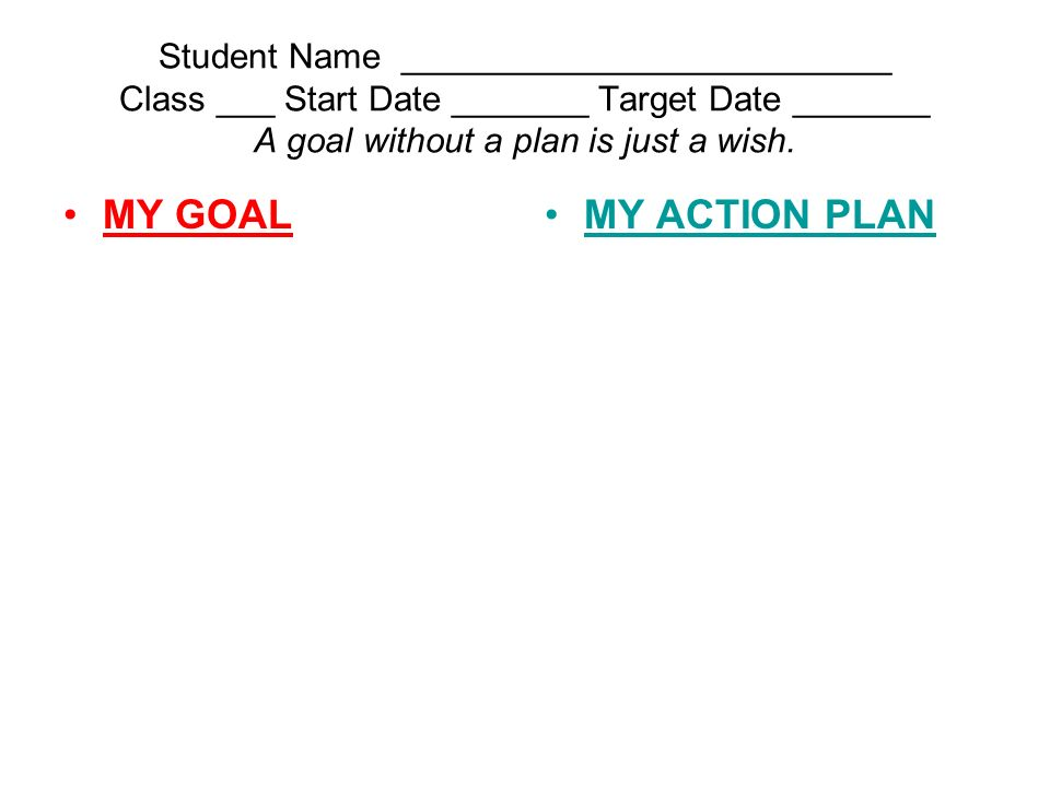 Student Name _________________________ Class ___ Start Date _______ Target Date _______ A goal without a plan is just a wish.