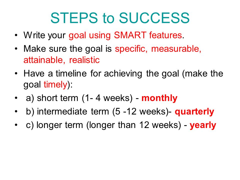 STEPS to SUCCESS Write your goal using SMART features.