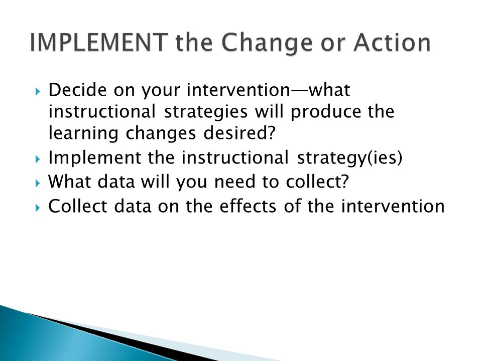 Decide on your interventionwhat instructional strategies will produce the learning changes desired.