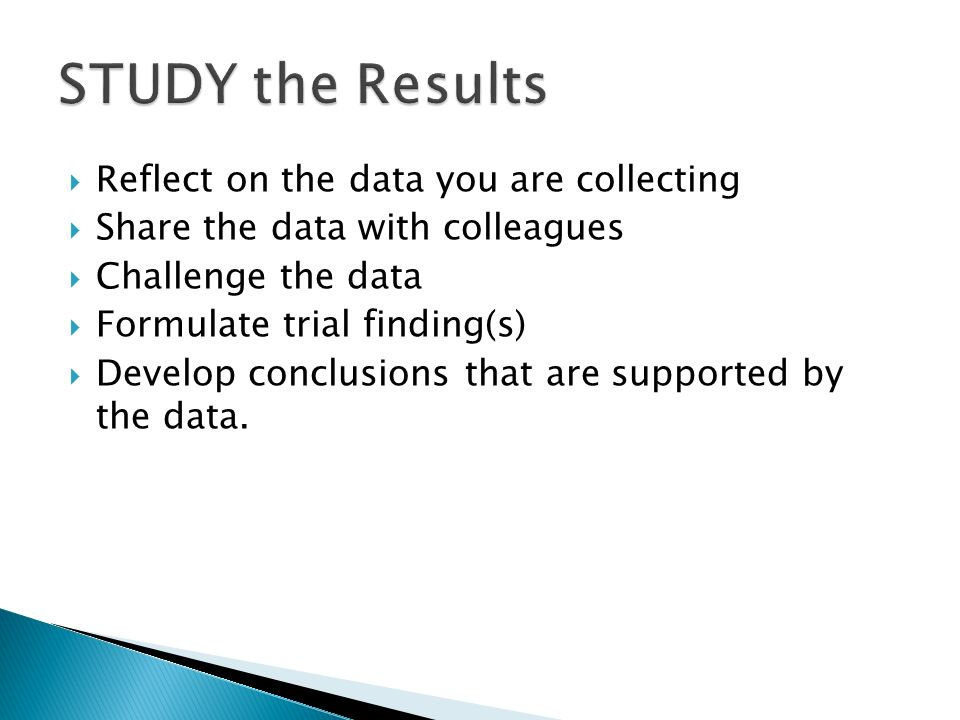 Reflect on the data you are collecting Share the data with colleagues Challenge the data Formulate trial finding(s) Develop conclusions that are supported by the data.