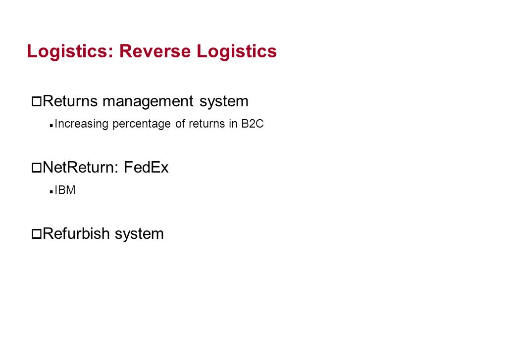 Logistics: Reverse Logistics o Returns management system Increasing percentage of returns in B2C o NetReturn: FedEx IBM o Refurbish system